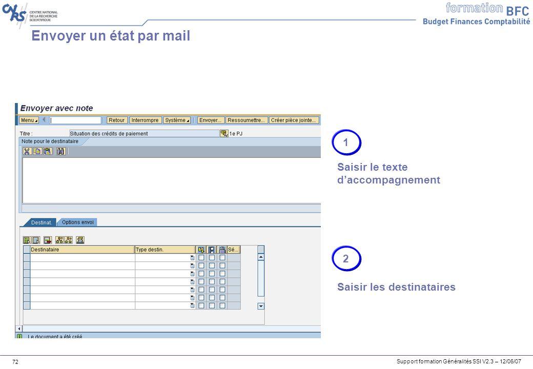 Support formation Généralités SSI V2.3 – 12/06/07 72 Envoyer un état par mail 1 Saisir le texte daccompagnement 2 Saisir les destinataires