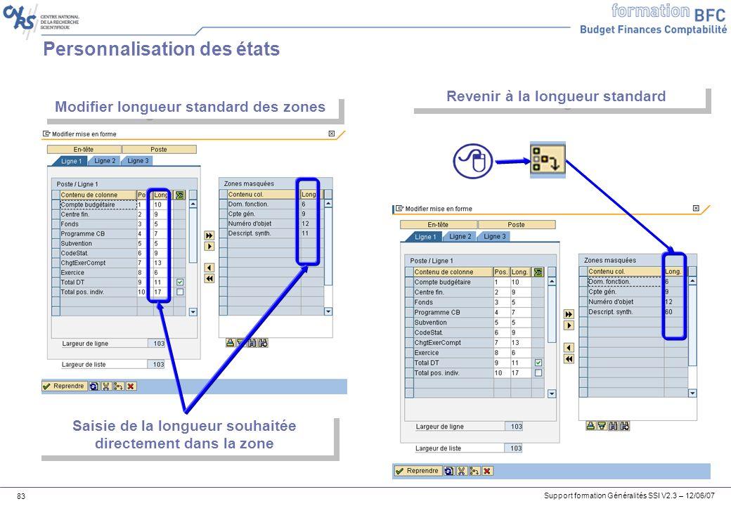Support formation Généralités SSI V2.3 – 12/06/07 83 Personnalisation des états Modifier longueur standard des zones Saisie de la longueur souhaitée directement dans la zone Revenir à la longueur standard