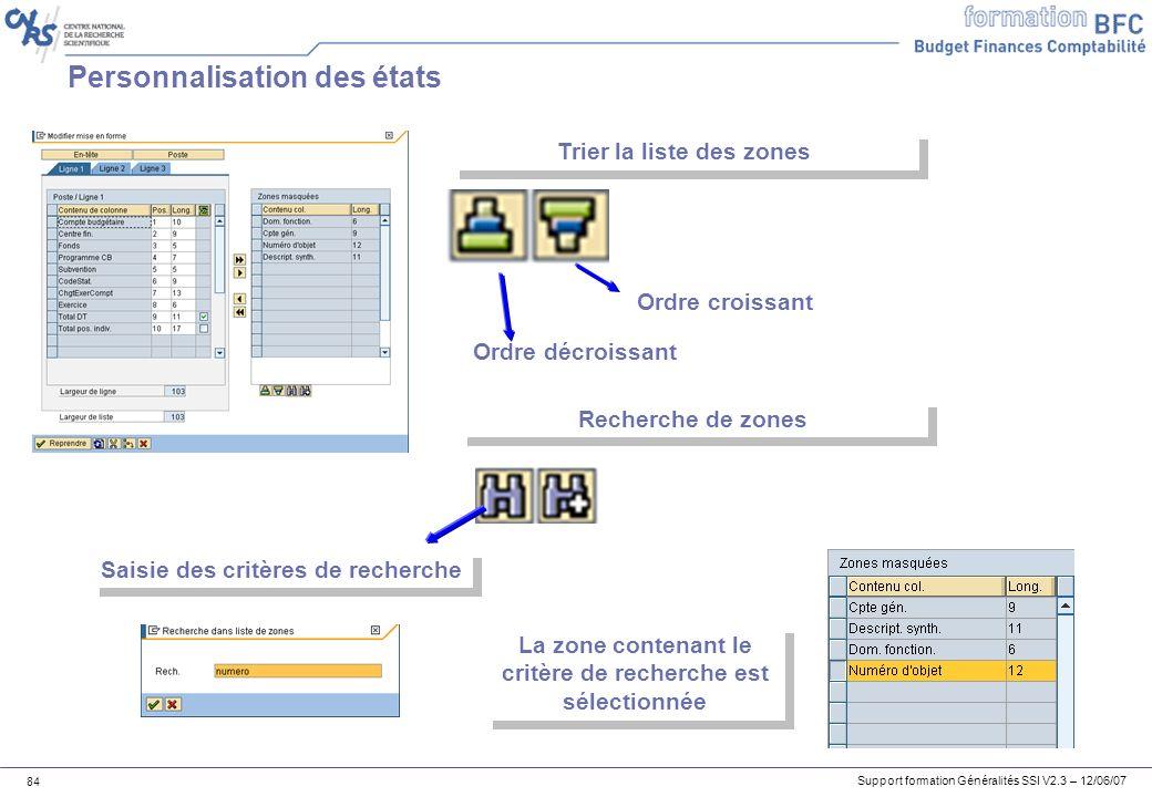 Support formation Généralités SSI V2.3 – 12/06/07 84 Personnalisation des états Trier la liste des zones Ordre croissant Ordre décroissant Recherche de zones Saisie des critères de recherche La zone contenant le critère de recherche est sélectionnée
