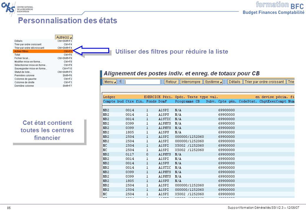 Support formation Généralités SSI V2.3 – 12/06/07 85 Personnalisation des états Utiliser des filtres pour réduire la liste Cet état contient toutes les centres financier