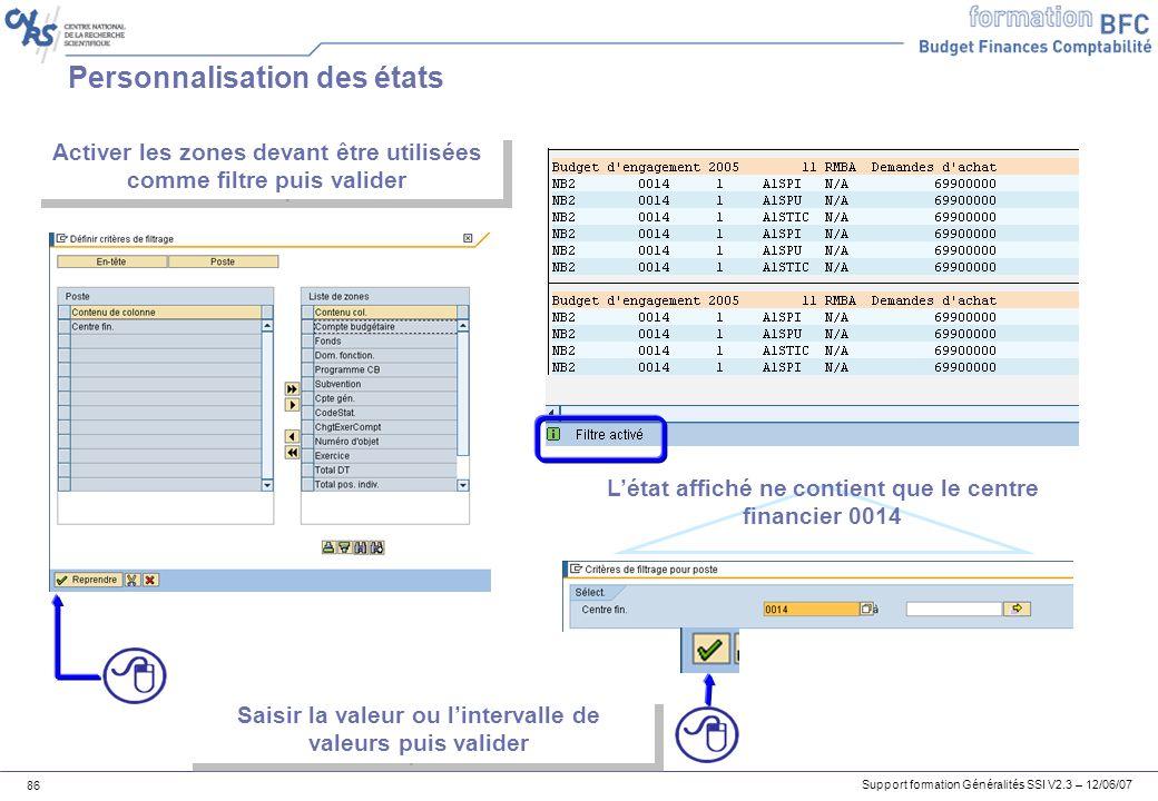Support formation Généralités SSI V2.3 – 12/06/07 86 Personnalisation des états Activer les zones devant être utilisées comme filtre puis valider Saisir la valeur ou lintervalle de valeurs puis valider Létat affiché ne contient que le centre financier 0014