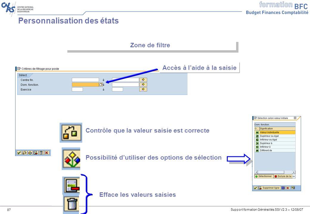 Support formation Généralités SSI V2.3 – 12/06/07 87 Personnalisation des états Zone de filtre Accès à laide à la saisie Contrôle que la valeur saisie est correcte Possibilité dutiliser des options de sélection Efface les valeurs saisies