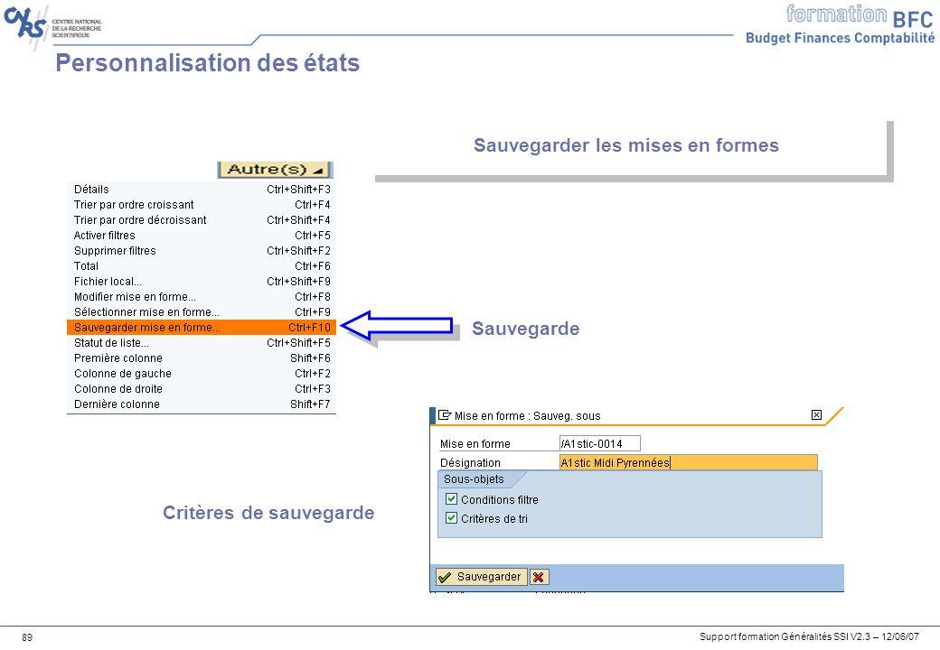 Support formation Généralités SSI V2.3 – 12/06/07 89 Personnalisation des états Sauvegarder les mises en formes Sauvegarde Critères de sauvegarde