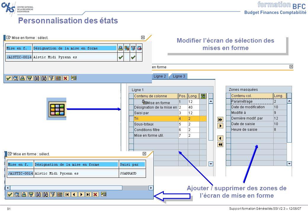 Support formation Généralités SSI V2.3 – 12/06/07 91 Personnalisation des états Modifier lécran de sélection des mises en forme Ajouter / supprimer des zones de lécran de mise en forme