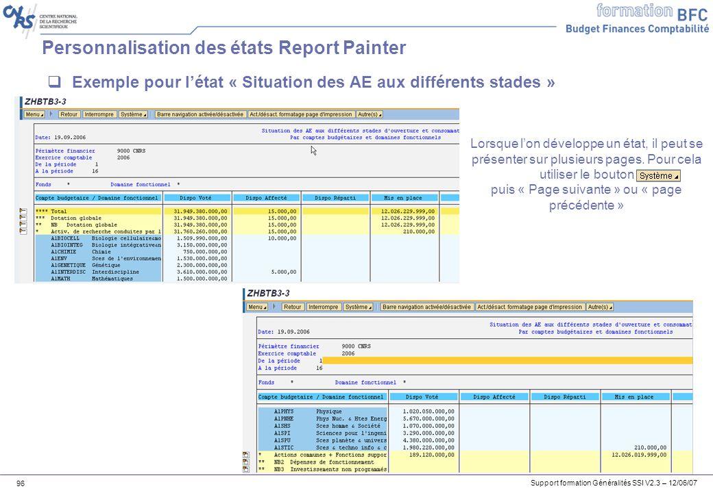 Support formation Généralités SSI V2.3 – 12/06/07 96 Personnalisation des états Report Painter Exemple pour létat « Situation des AE aux différents stades » Lorsque lon développe un état, il peut se présenter sur plusieurs pages.