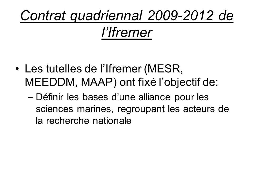 Contrat quadriennal 2009-2012 de lIfremer Les tutelles de lIfremer (MESR, MEEDDM, MAAP) ont fixé lobjectif de: –Définir les bases dune alliance pour les sciences marines, regroupant les acteurs de la recherche nationale