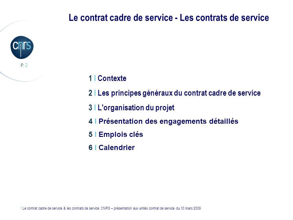 l Le contrat cadre de service & les contrats de service CNRS – présentation aux unités contrat de service du 10 mars 2009 P. 2 1 I Contexte 2 I Les pr