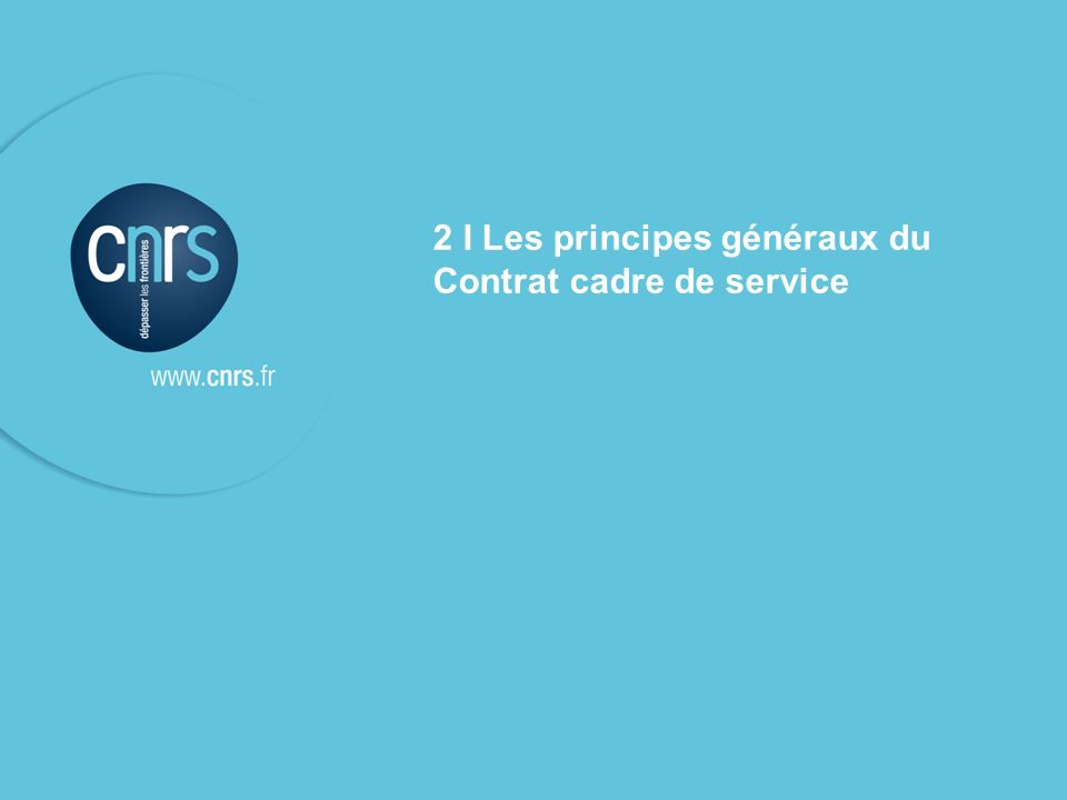 l Le contrat cadre de service & les contrats de service CNRS – présentation aux unités contrat de service du 10 mars 2009 P. 5 2 I Les principes génér