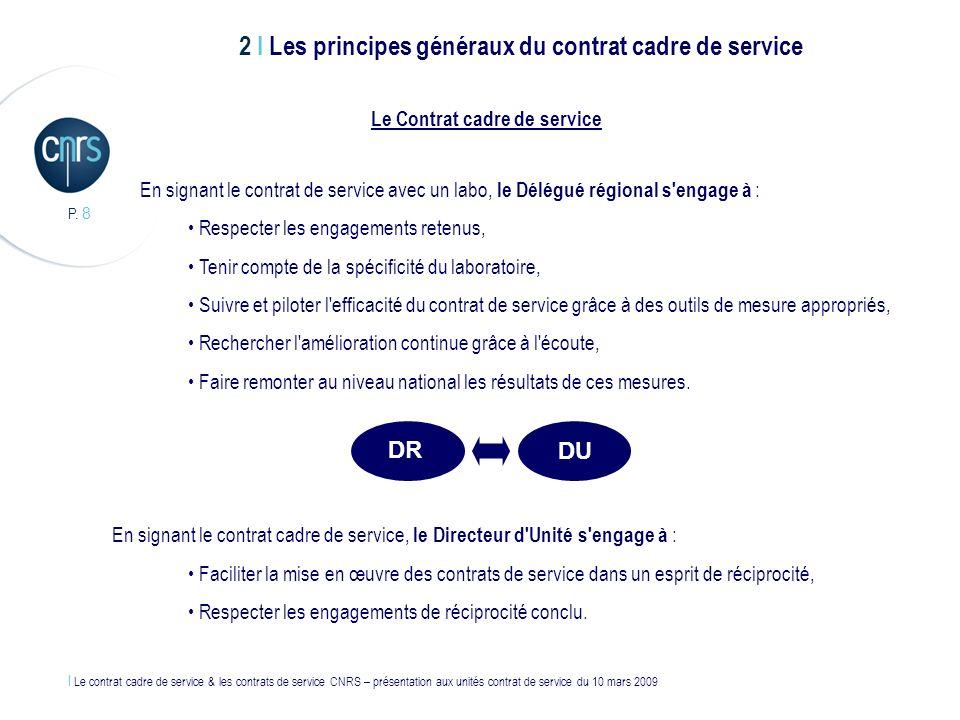 l Le contrat cadre de service & les contrats de service CNRS – présentation aux unités contrat de service du 10 mars 2009 P. 8 En signant le contrat d