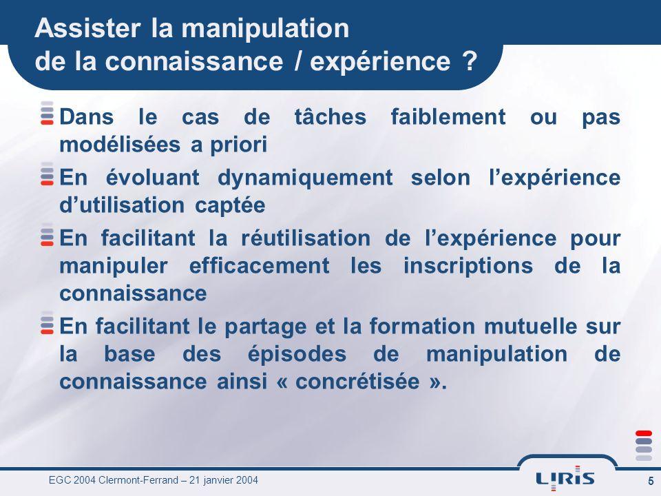 EGC 2004 Clermont-Ferrand – 21 janvier 2004 5 Assister la manipulation de la connaissance / expérience ? Dans le cas de tâches faiblement ou pas modél