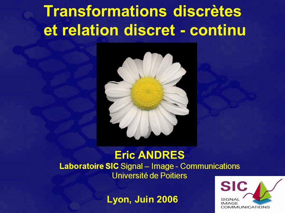 Transformations discrètes et relation discret - continu Lyon, Juin 2006 Eric ANDRES Laboratoire SIC Signal – Image - Communications Université de Poitiers