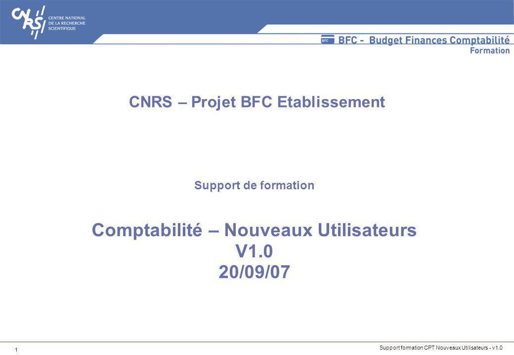 Support formation CPT Nouveaux Utilisateurs - v1.0 1 Support de formation Comptabilité – Nouveaux Utilisateurs V1.0 20/09/07 CNRS – Projet BFC Etablis
