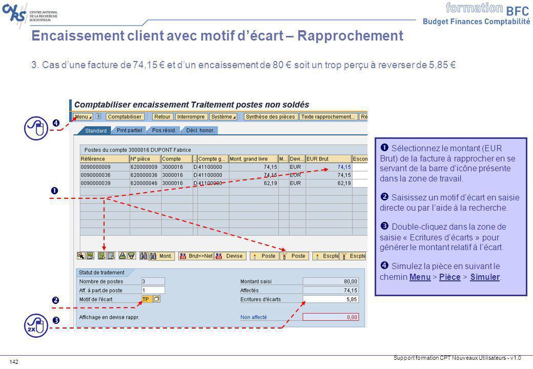 Support formation CPT Nouveaux Utilisateurs - v1.0 142 Encaissement client avec motif décart – Rapprochement 3. Cas dune facture de 74,15 et dun encai
