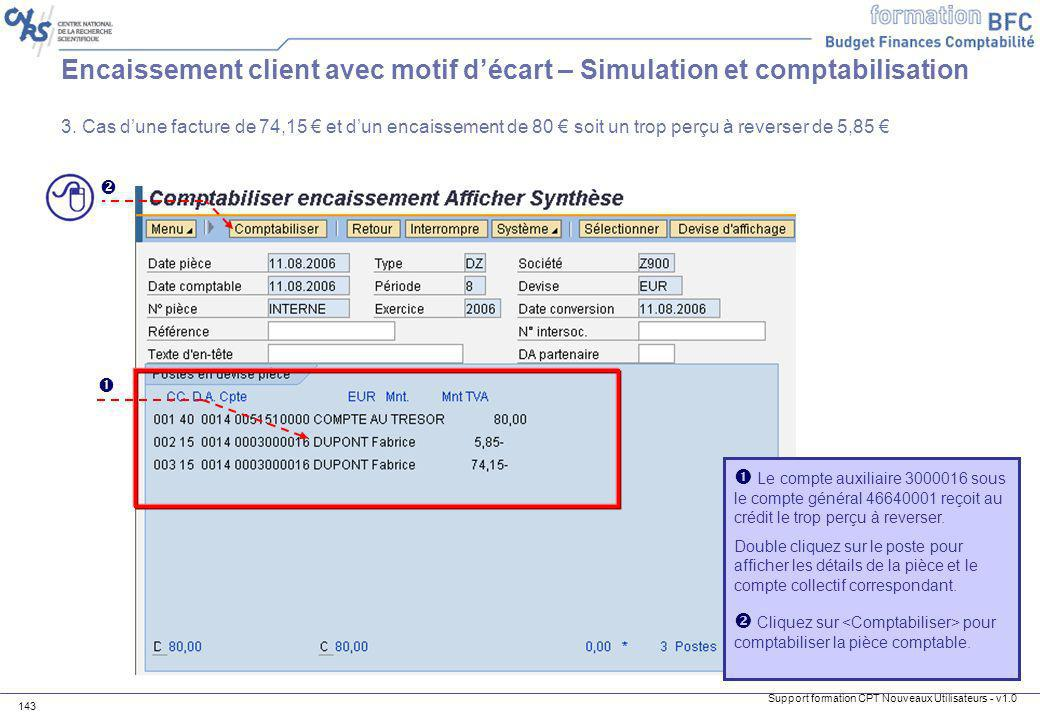 Support formation CPT Nouveaux Utilisateurs - v1.0 143 Encaissement client avec motif décart – Simulation et comptabilisation 3. Cas dune facture de 7