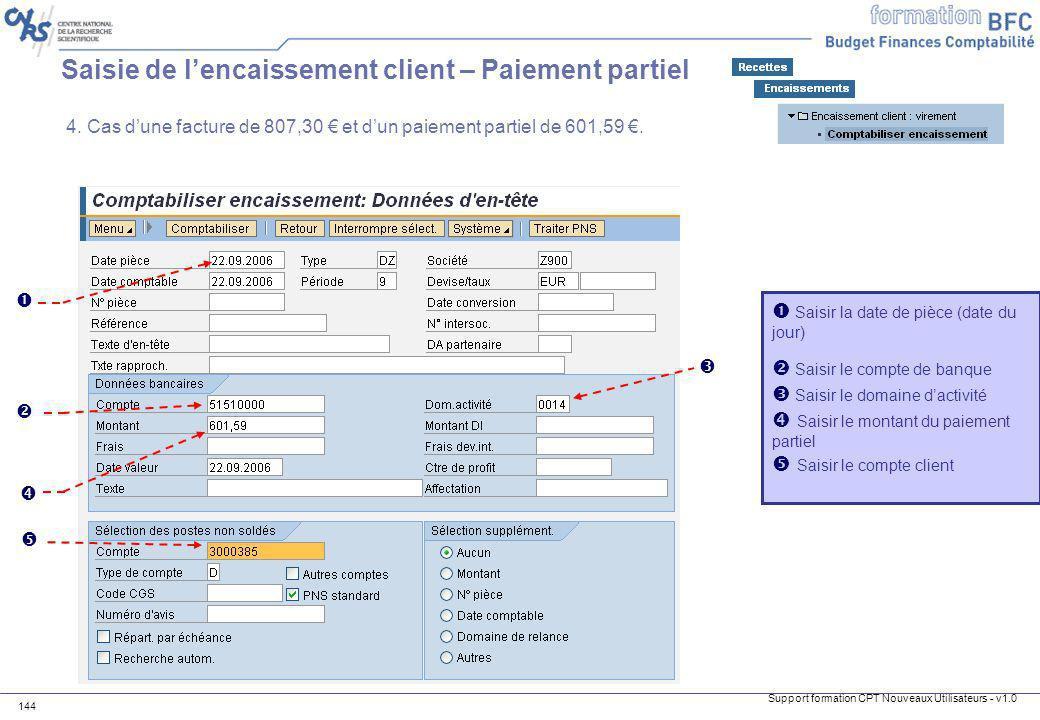 Support formation CPT Nouveaux Utilisateurs - v1.0 144 Saisie de lencaissement client – Paiement partiel 4. Cas dune facture de 807,30 et dun paiement
