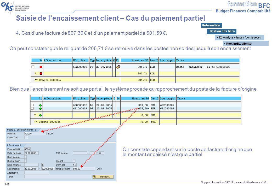 Support formation CPT Nouveaux Utilisateurs - v1.0 147 Saisie de lencaissement client – Cas du paiement partiel 4. Cas dune facture de 807,30 et dun p