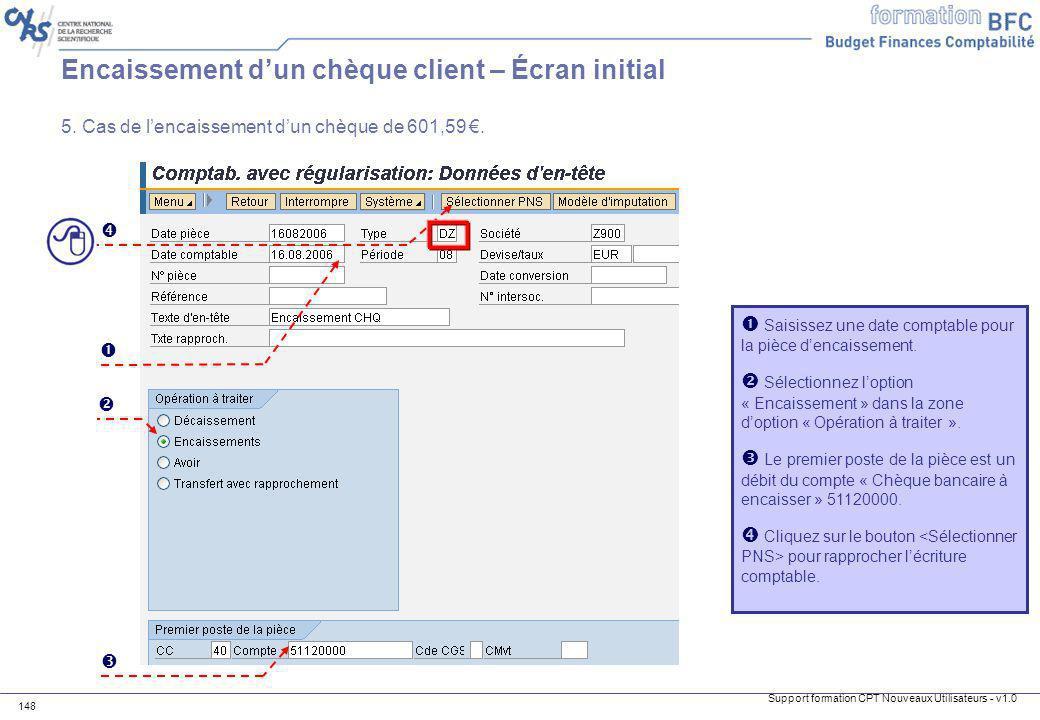 Support formation CPT Nouveaux Utilisateurs - v1.0 148 Encaissement dun chèque client – Écran initial Saisissez une date comptable pour la pièce denca