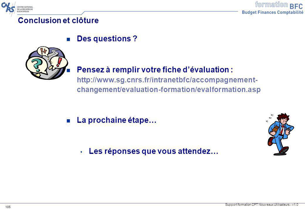 Support formation CPT Nouveaux Utilisateurs - v1.0 185 Conclusion et clôture n Des questions ? n Pensez à remplir votre fiche dévaluation : http://www