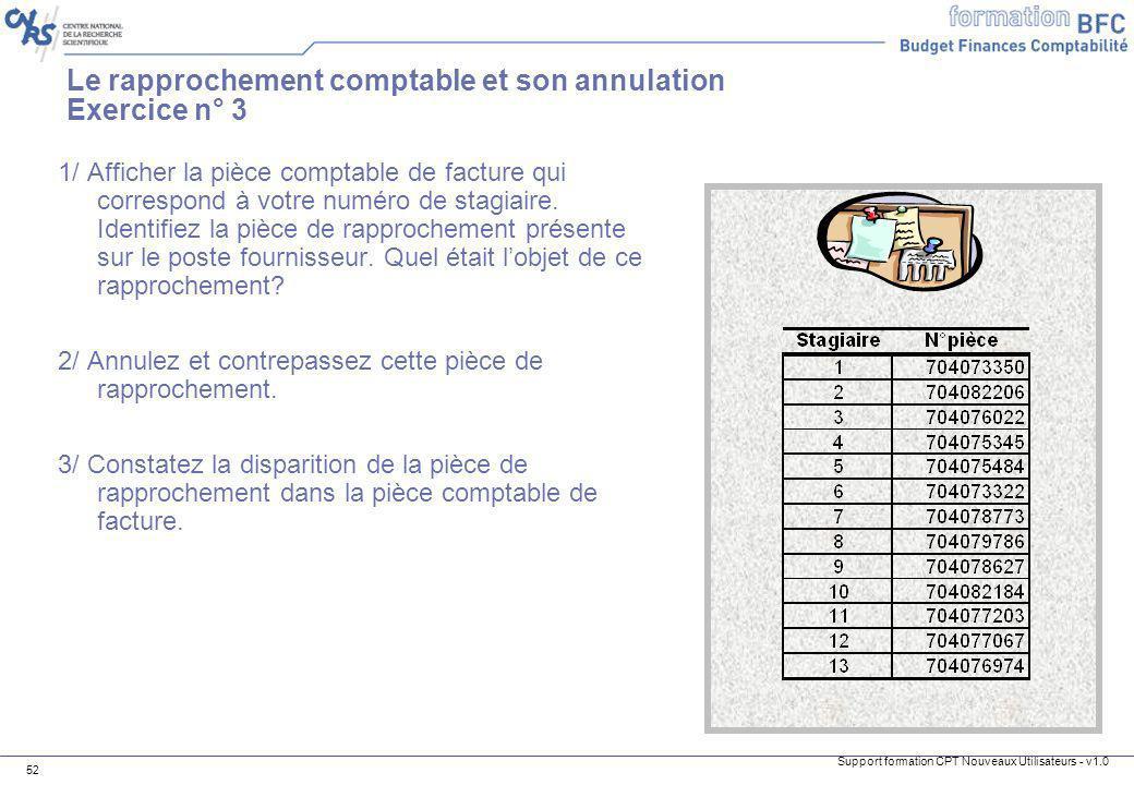 Support formation CPT Nouveaux Utilisateurs - v1.0 52 Le rapprochement comptable et son annulation Exercice n° 3 1/ Afficher la pièce comptable de fac