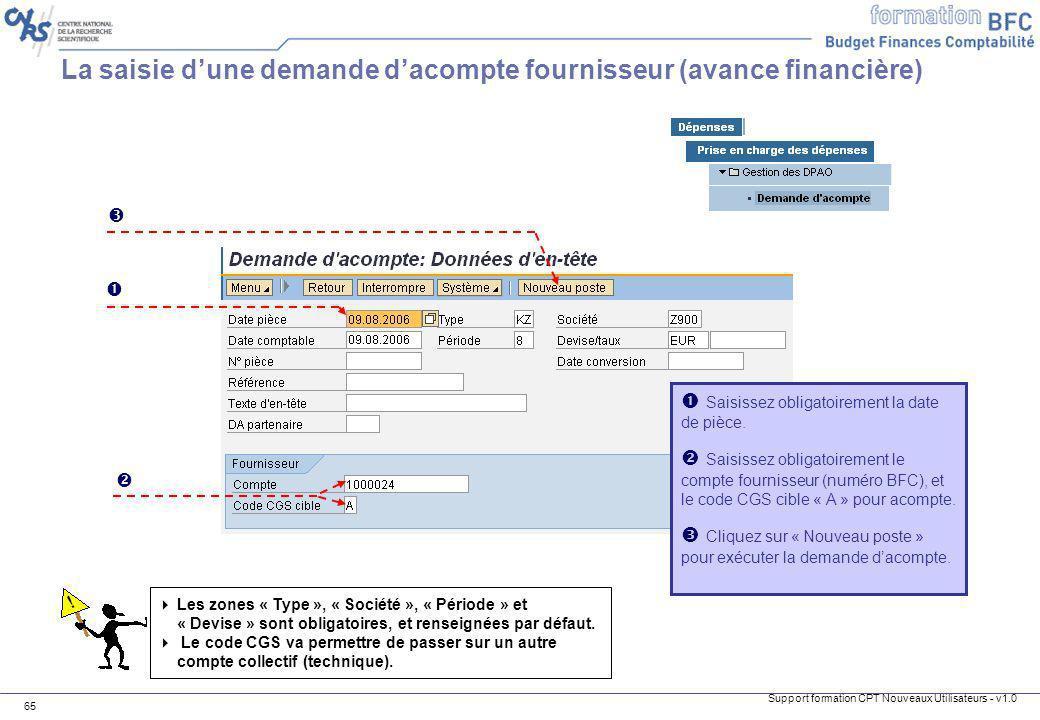 Support formation CPT Nouveaux Utilisateurs - v1.0 65 La saisie dune demande dacompte fournisseur (avance financière) Saisissez obligatoirement la dat