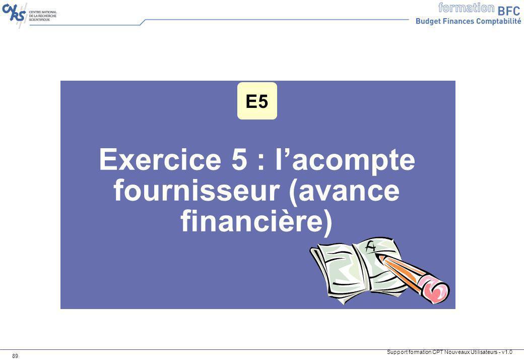 Support formation CPT Nouveaux Utilisateurs - v1.0 89 Exercice 5 : lacompte fournisseur (avance financière) E5