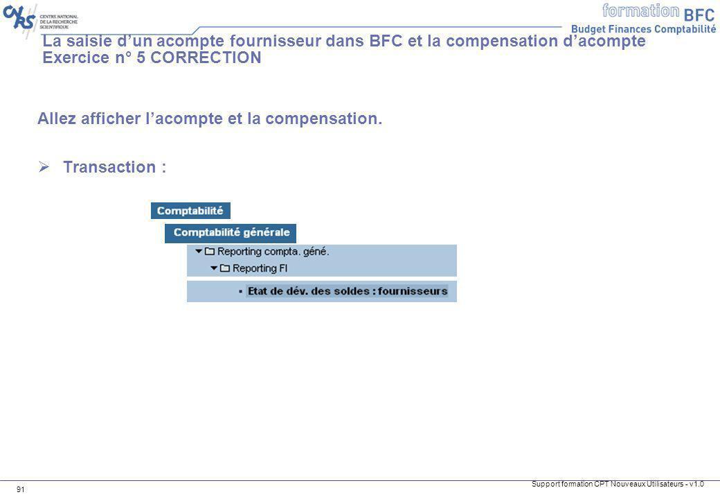 Support formation CPT Nouveaux Utilisateurs - v1.0 91 Allez afficher lacompte et la compensation. Transaction : La saisie dun acompte fournisseur dans