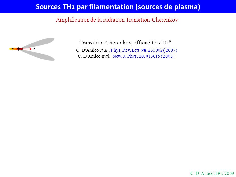 Sources THz par filamentation (sources de plasma) + - Transition-Cherenkov, efficacité 10 -9 C. D'Amico et al., Phys. Rev. Lett. 98, 235002 ( 2007) C.