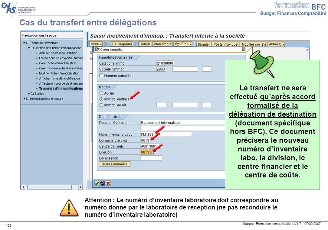 Support Formation Immobilisations V1.7 – 07/09/2007 103 Cas du transfert entre délégations Attention : Le numéro dinventaire laboratoire doit correspo