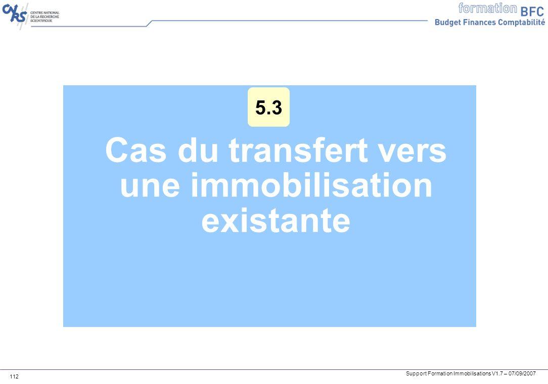 Support Formation Immobilisations V1.7 – 07/09/2007 112 Cas du transfert vers une immobilisation existante 5.3