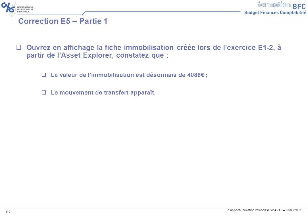 Support Formation Immobilisations V1.7 – 07/09/2007 117 Correction E5 – Partie 1 Ouvrez en affichage la fiche immobilisation créée lors de lexercice E