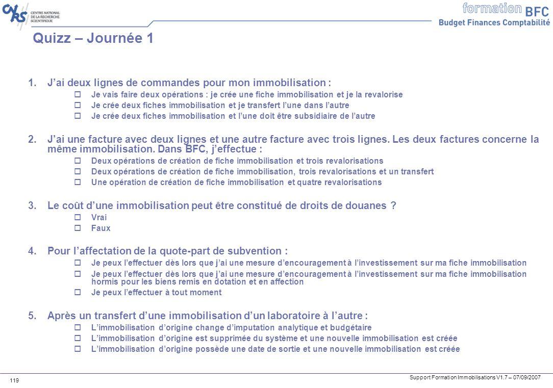 Support Formation Immobilisations V1.7 – 07/09/2007 119 Quizz – Journée 1 1.Jai deux lignes de commandes pour mon immobilisation : Je vais faire deux