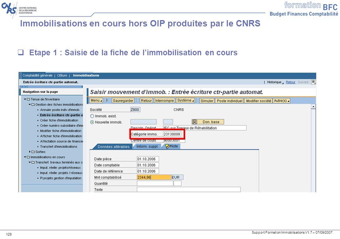 Support Formation Immobilisations V1.7 – 07/09/2007 129 Immobilisations en cours hors OIP produites par le CNRS Etape 1 : Saisie de la fiche de limmob
