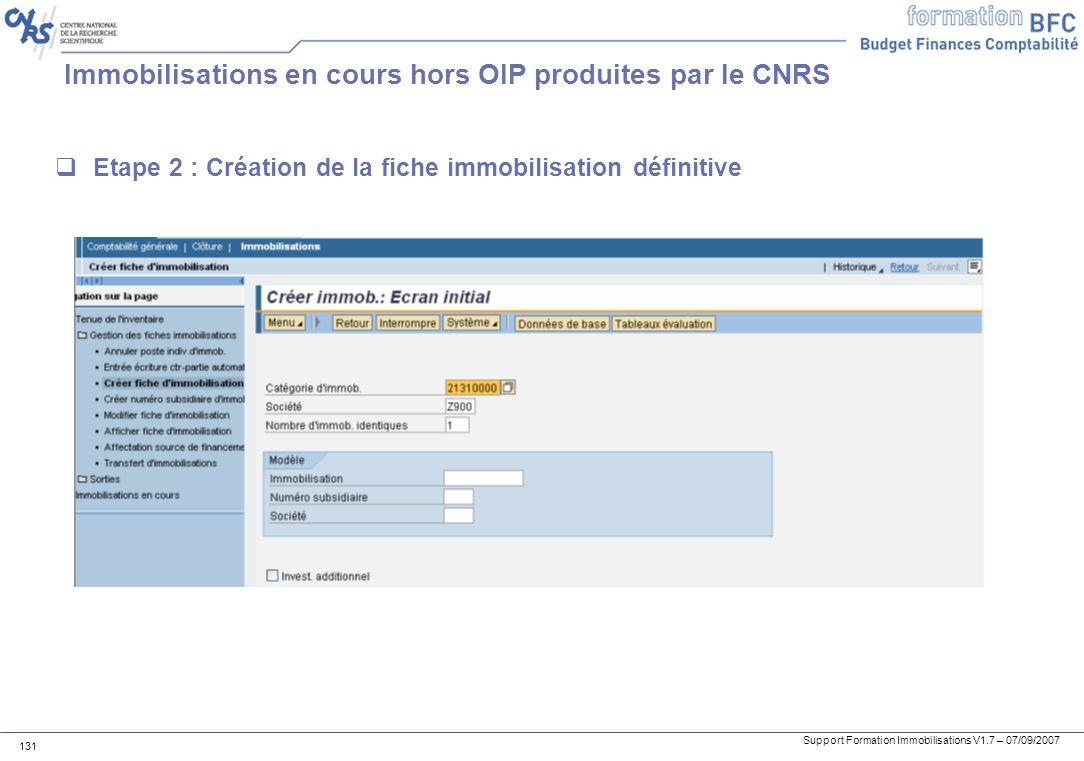 Support Formation Immobilisations V1.7 – 07/09/2007 131 Immobilisations en cours hors OIP produites par le CNRS Etape 2 : Création de la fiche immobil