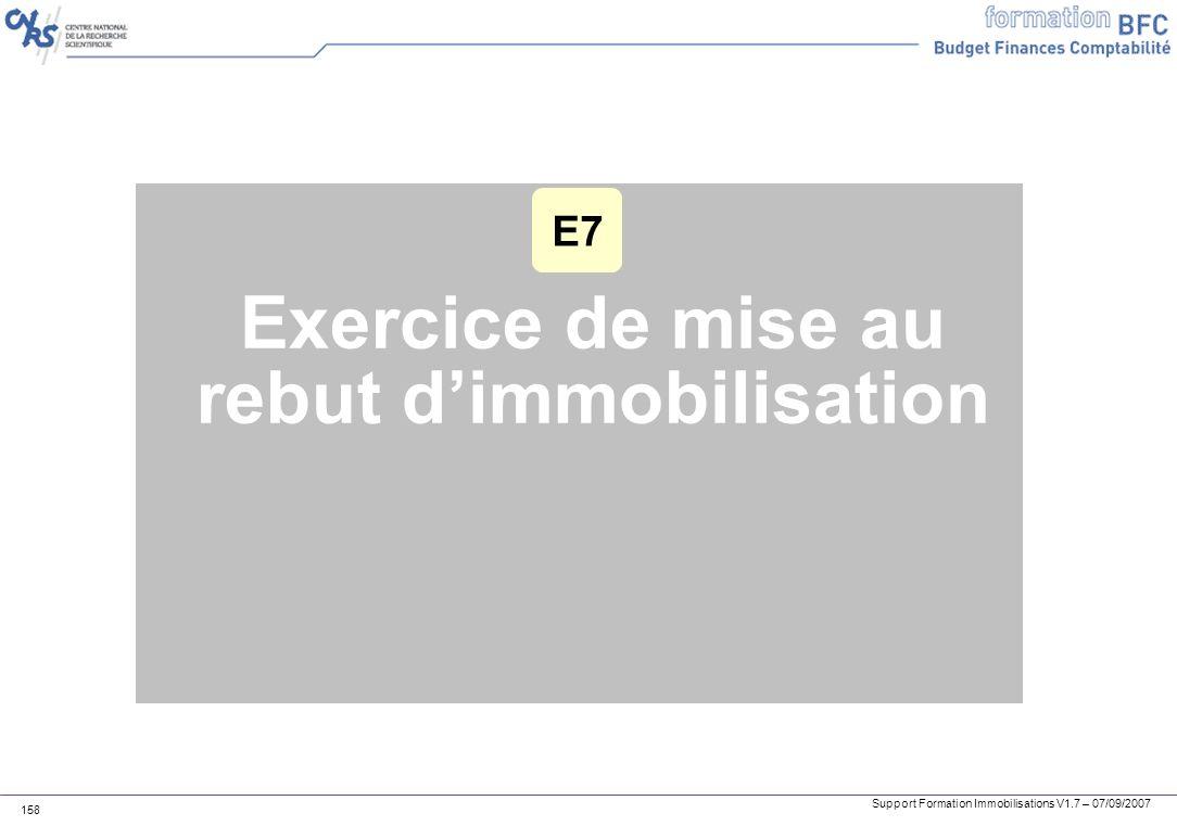 Support Formation Immobilisations V1.7 – 07/09/2007 158 Exercice de mise au rebut dimmobilisation E7