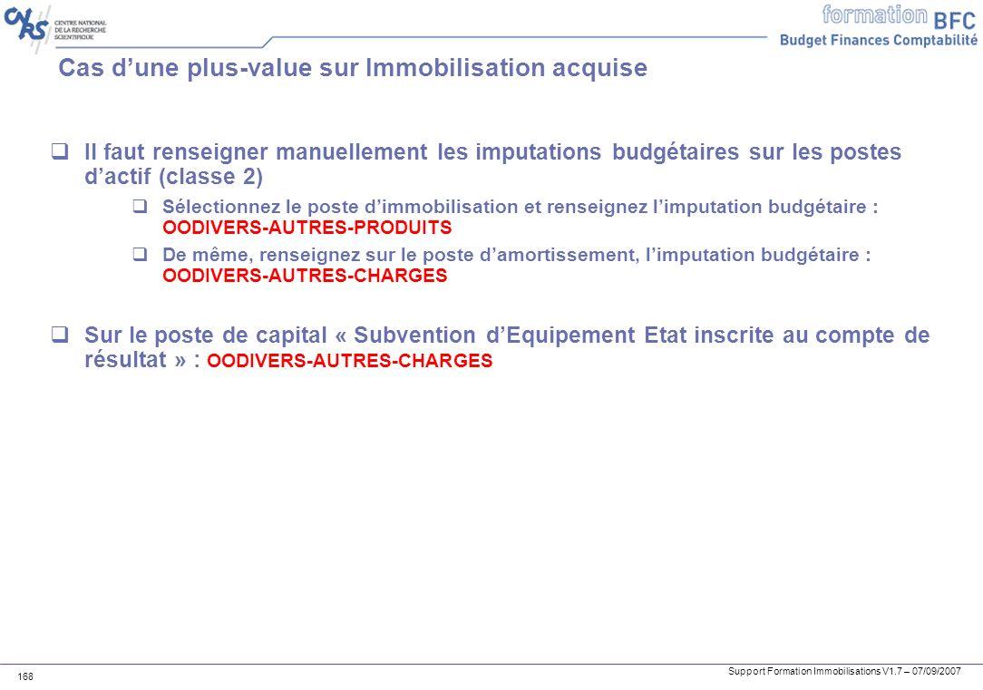 Support Formation Immobilisations V1.7 – 07/09/2007 168 Cas dune plus-value sur Immobilisation acquise Il faut renseigner manuellement les imputations