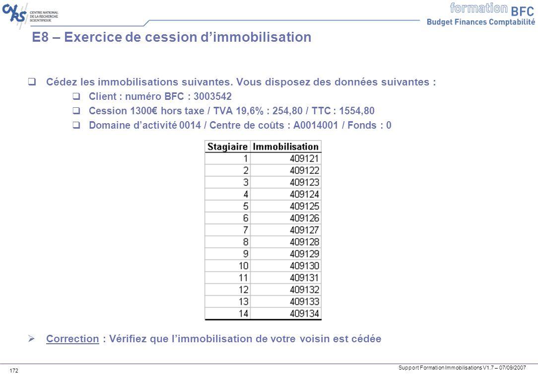Support Formation Immobilisations V1.7 – 07/09/2007 172 E8 – Exercice de cession dimmobilisation Cédez les immobilisations suivantes. Vous disposez de