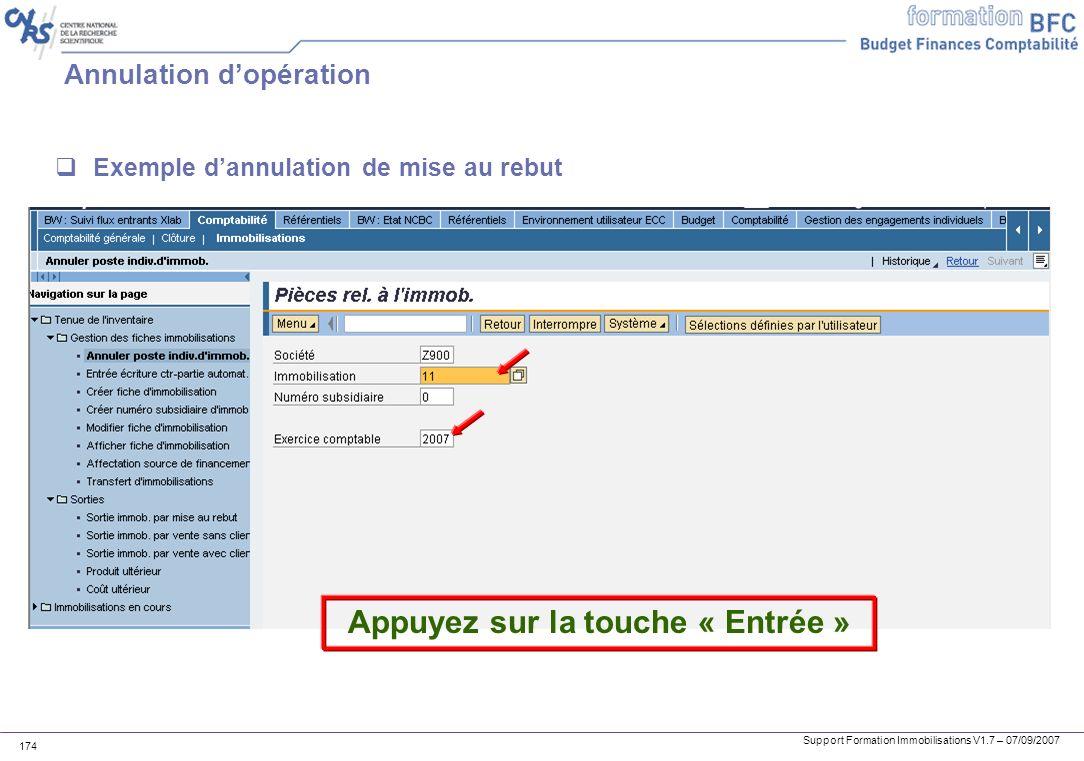 Support Formation Immobilisations V1.7 – 07/09/2007 174 Annulation dopération Exemple dannulation de mise au rebut Appuyez sur la touche « Entrée »