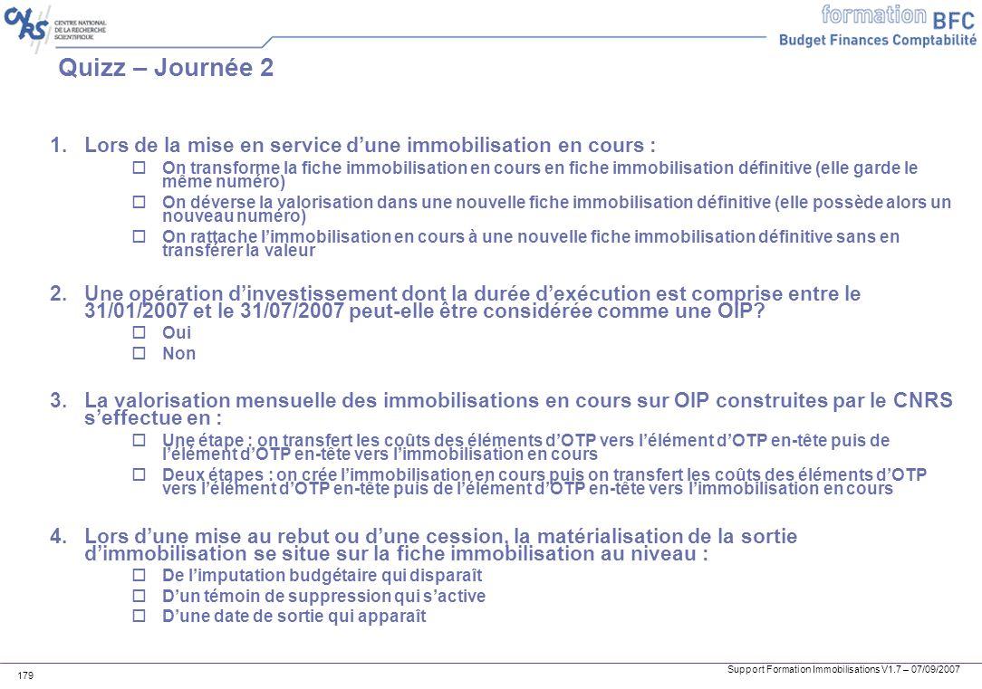 Support Formation Immobilisations V1.7 – 07/09/2007 179 Quizz – Journée 2 1.Lors de la mise en service dune immobilisation en cours : oOn transforme l