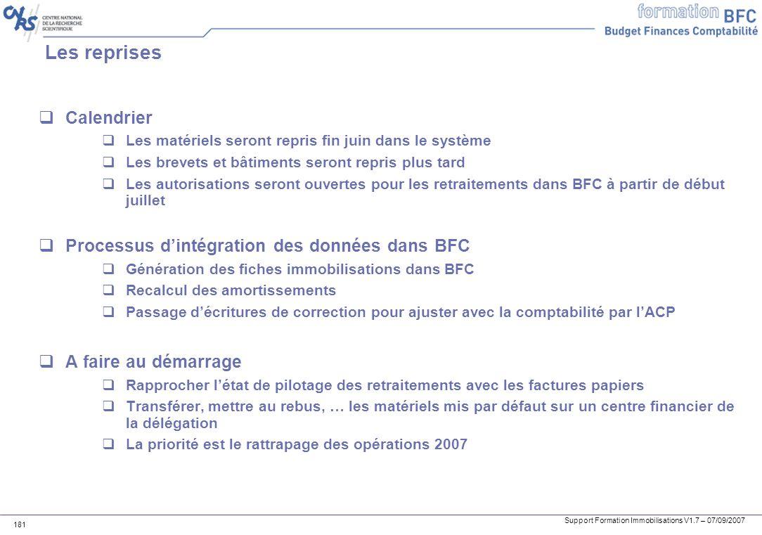 Support Formation Immobilisations V1.7 – 07/09/2007 181 Les reprises Calendrier Les matériels seront repris fin juin dans le système Les brevets et bâ