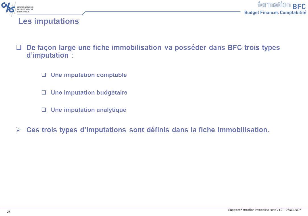 Support Formation Immobilisations V1.7 – 07/09/2007 25 Les imputations De façon large une fiche immobilisation va posséder dans BFC trois types dimput