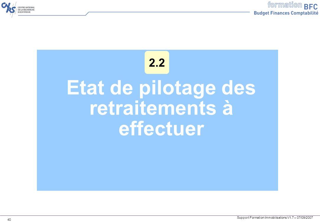 Support Formation Immobilisations V1.7 – 07/09/2007 40 Etat de pilotage des retraitements à effectuer 2.2