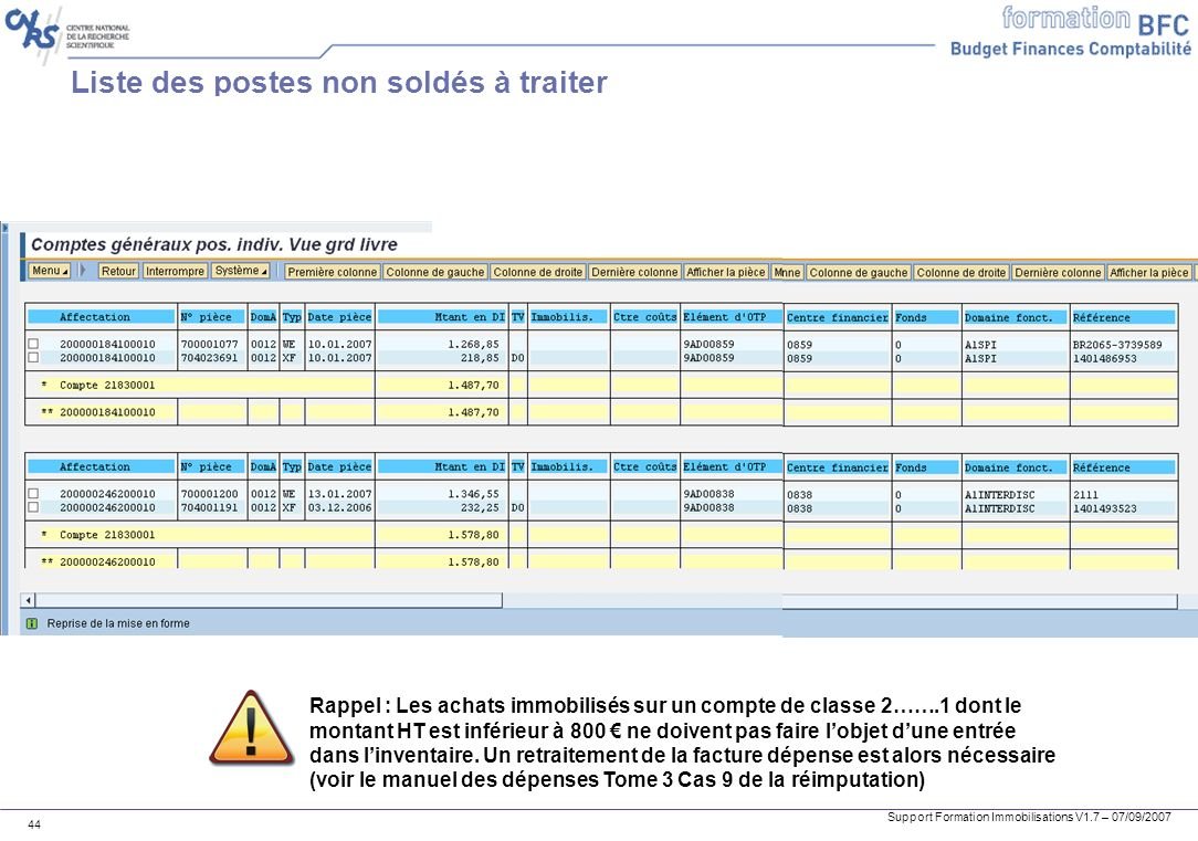 Support Formation Immobilisations V1.7 – 07/09/2007 44 Liste des postes non soldés à traiter Rappel : Les achats immobilisés sur un compte de classe 2