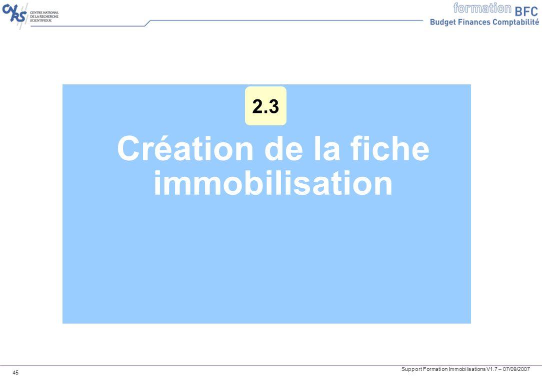 Support Formation Immobilisations V1.7 – 07/09/2007 45 Création de la fiche immobilisation 2.3