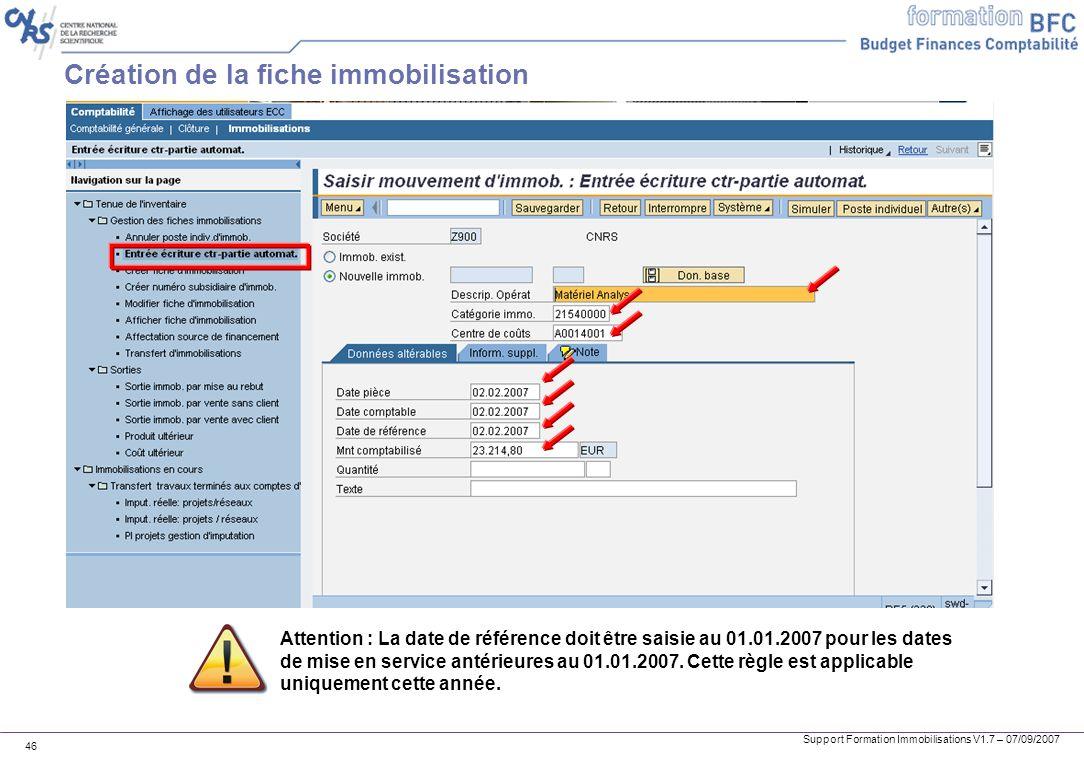 Support Formation Immobilisations V1.7 – 07/09/2007 46 Création de la fiche immobilisation Attention : La date de référence doit être saisie au 01.01.