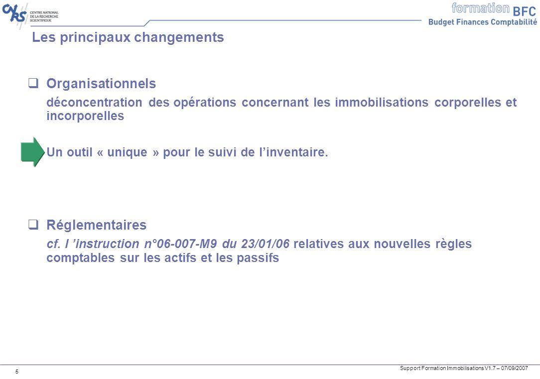 Support Formation Immobilisations V1.7 – 07/09/2007 5 Les principaux changements Organisationnels déconcentration des opérations concernant les immobi