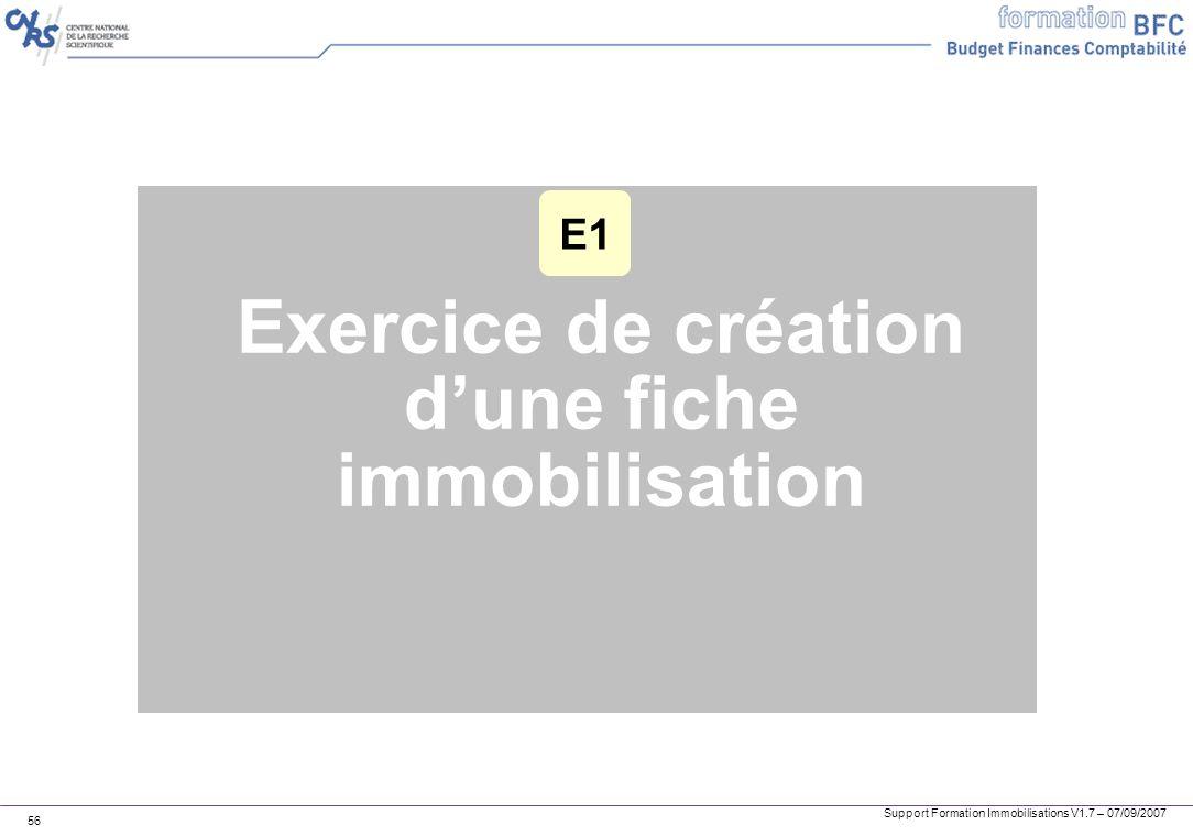 Support Formation Immobilisations V1.7 – 07/09/2007 56 Exercice de création dune fiche immobilisation E1