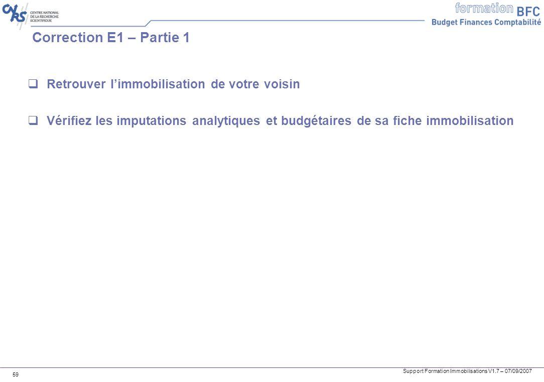 Support Formation Immobilisations V1.7 – 07/09/2007 59 Correction E1 – Partie 1 Retrouver limmobilisation de votre voisin Vérifiez les imputations ana