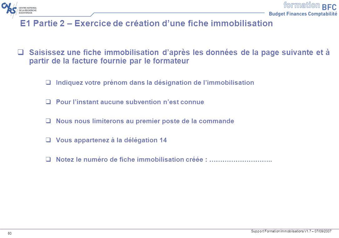 Support Formation Immobilisations V1.7 – 07/09/2007 60 E1 Partie 2 – Exercice de création dune fiche immobilisation Saisissez une fiche immobilisation