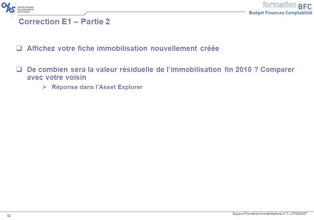 Support Formation Immobilisations V1.7 – 07/09/2007 62 Correction E1 – Partie 2 Affichez votre fiche immobilisation nouvellement créée De combien sera