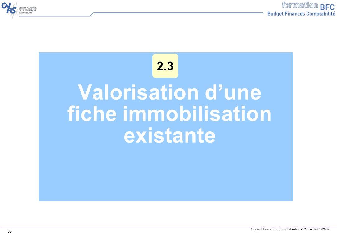 Support Formation Immobilisations V1.7 – 07/09/2007 63 Valorisation dune fiche immobilisation existante 2.3